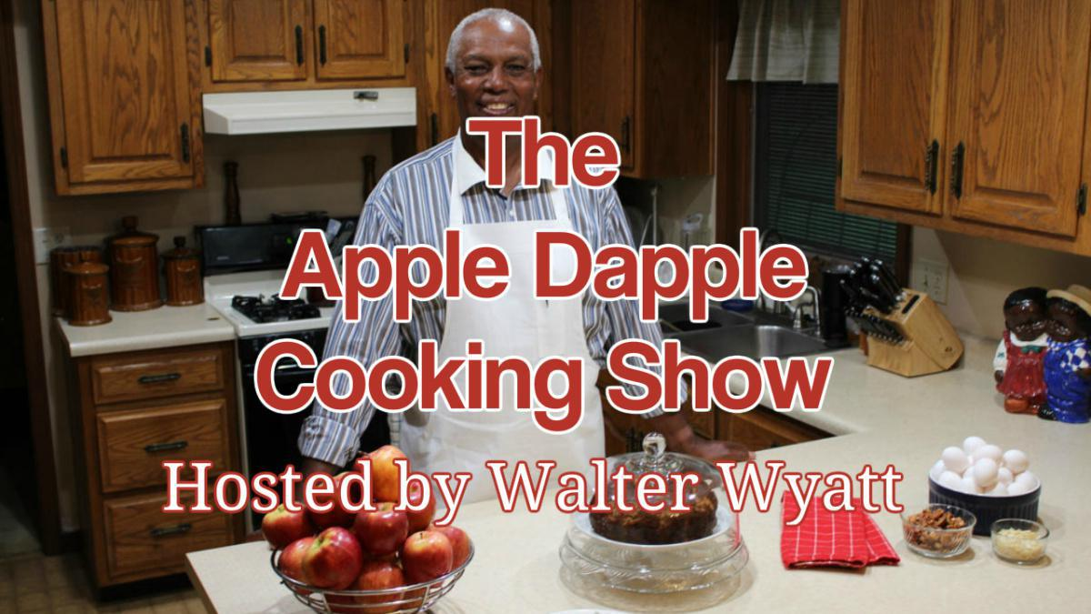 Apple Dapple Cooking Show (Host: Walter Wyatt)
