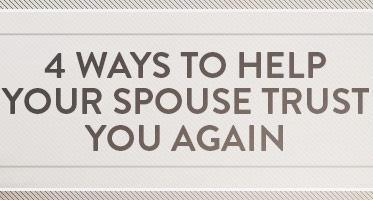 4 WAYS TO HELP YOUR SPOUSE TRUST YOU AGAIN