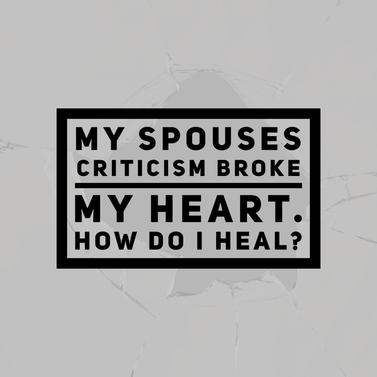 MY SPOUSE'S CRITICISM BROKE MY HEART. HOW DO I HEAL?