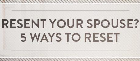 RESENT YOUR SPOUSE? 5 WAYS TO RESET