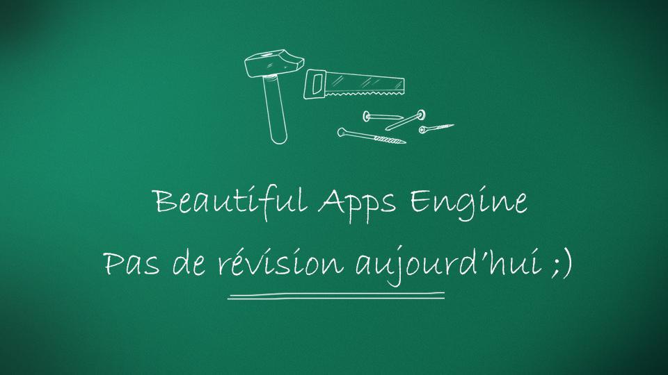 Beautiful Apps Engine : Pas de révision aujourd'hui :)