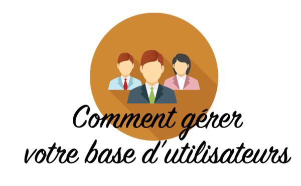3 outils pour gérer au mieux votre base d'utilisateurs