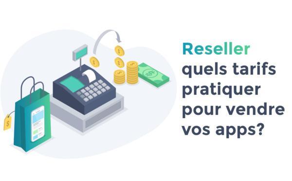 Reseller : Quels tarifs pratiquer pour la vente de vos apps ?