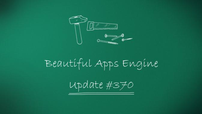 Beautiful Apps Engine: Update #370