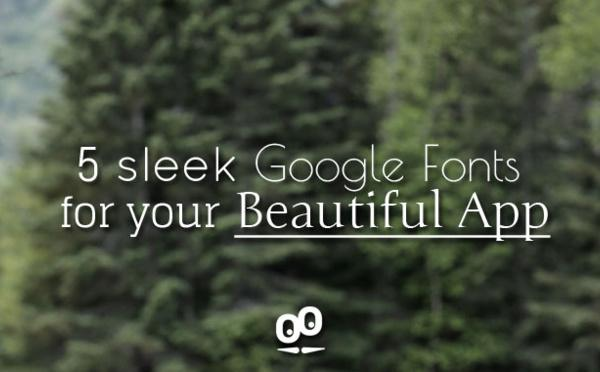 5 sleek Google Fonts for your Beautiful App